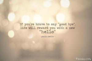 if you're brave to say goodbye, lifewill reward wyou with a new hello
